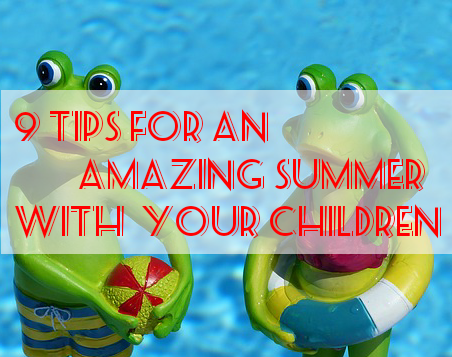 9 Tips for an amazing summer with your children.