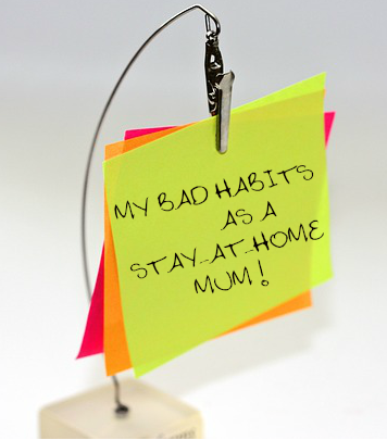 My bad habits as a stay-at-home mum!