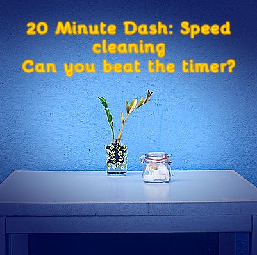 20 Minute Dash : Speed cleaning.